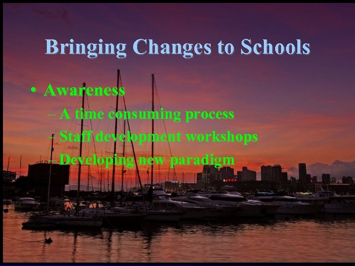 Bringing Changes to Schools • Awareness – A time consuming process – Staff development