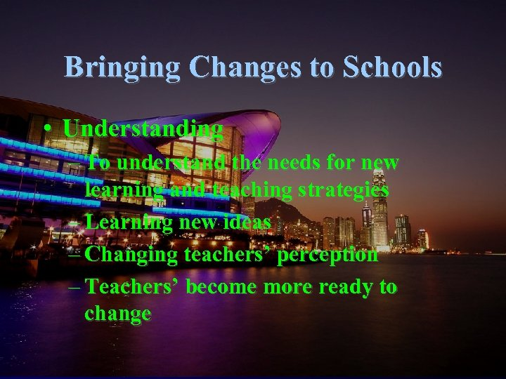 Bringing Changes to Schools • Understanding – To understand the needs for new learning