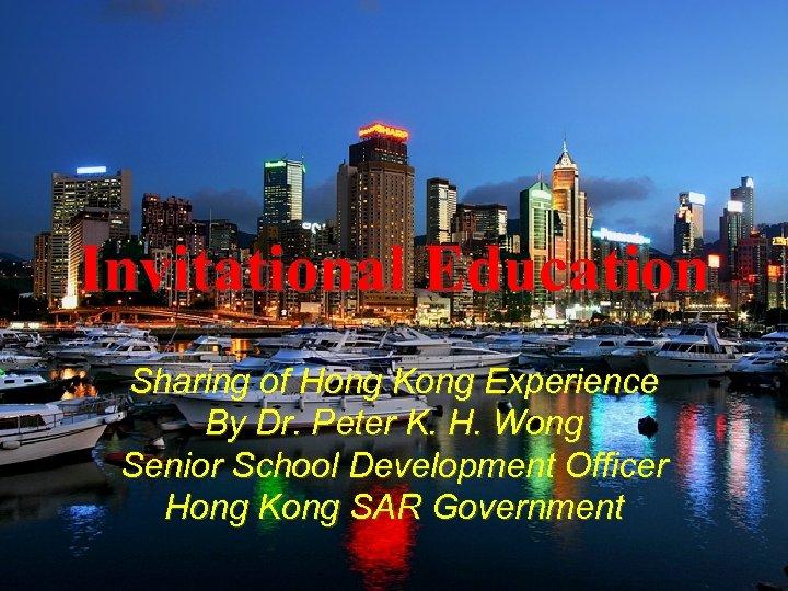Invitational Education Sharing of Hong Kong Experience By Dr. Peter K. H. Wong Senior