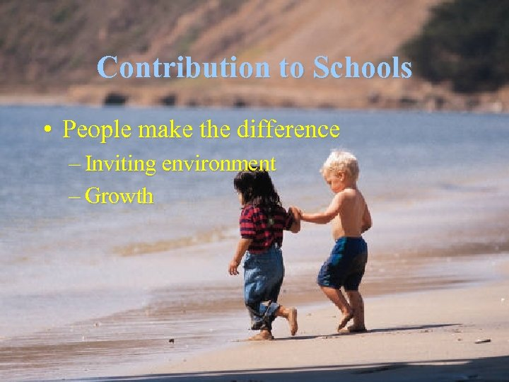 Contribution to Schools • People make the difference – Inviting environment – Growth