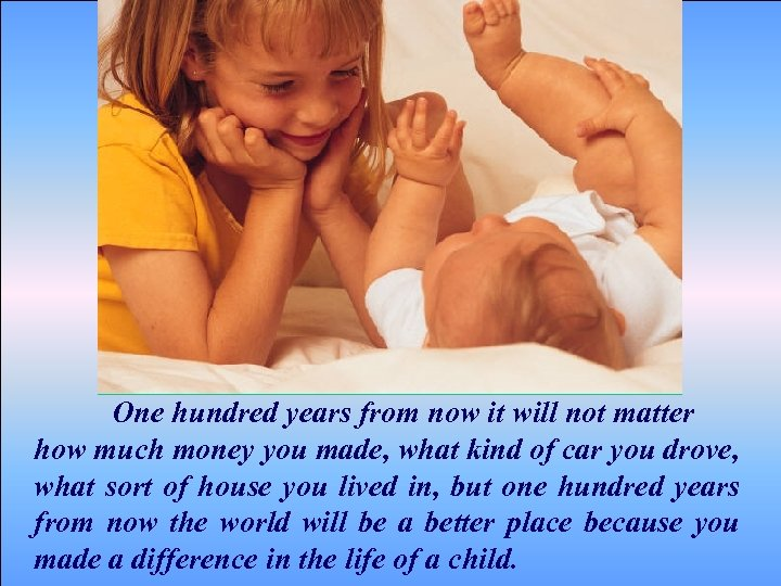 One hundred years from now it will not matter how much money you made,