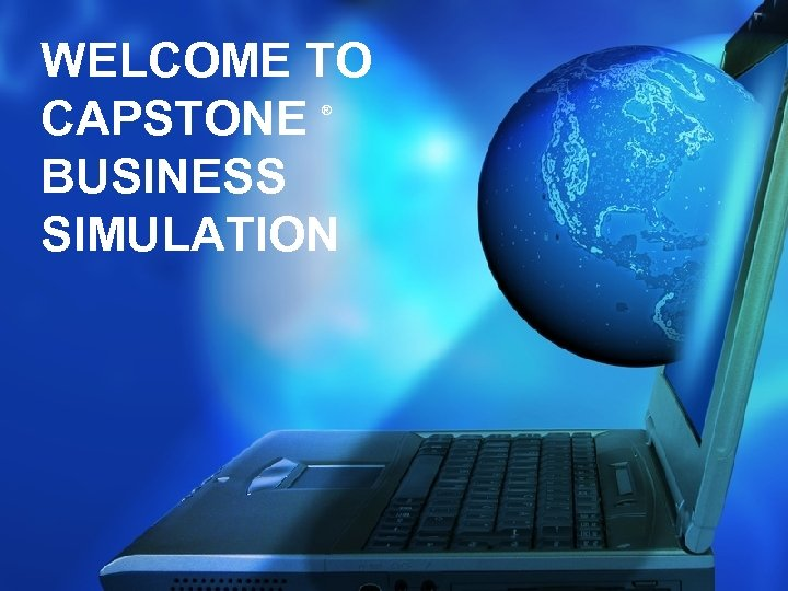 WELCOME TO CAPSTONE BUSINESS SIMULATION ®