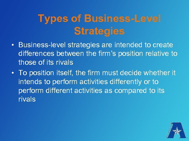Types of Business-Level Strategies • Business-level strategies are intended to create differences between the
