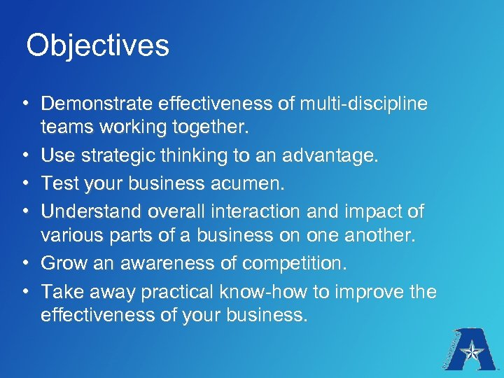 Objectives • Demonstrate effectiveness of multi-discipline teams working together. • Use strategic thinking to