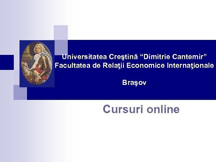 """Universitatea Creştină """"Dimitrie Cantemir"""" Facultatea de Relaţii Economice Internaţionale Braşov Cursuri online"""