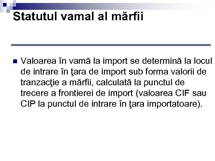 Statutul vamal al mărfii n Valoarea în vamă la import se determină la locul