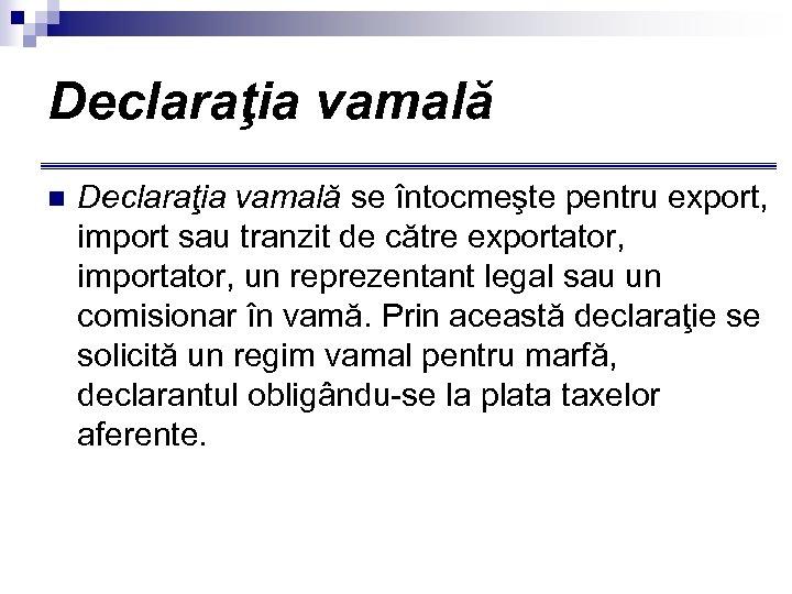 Declaraţia vamală n Declaraţia vamală se întocmeşte pentru export, import sau tranzit de către