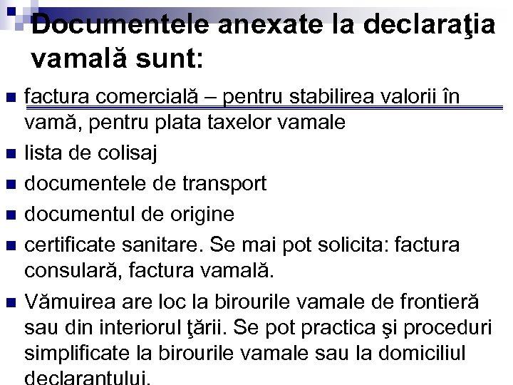 Documentele anexate la declaraţia vamală sunt: n n n factura comercială – pentru stabilirea