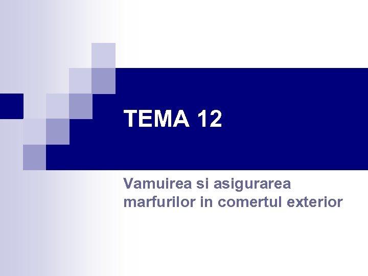 TEMA 12 Vamuirea si asigurarea marfurilor in comertul exterior