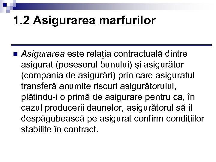 1. 2 Asigurarea marfurilor n Asigurarea este relaţia contractuală dintre asigurat (posesorul bunului) şi