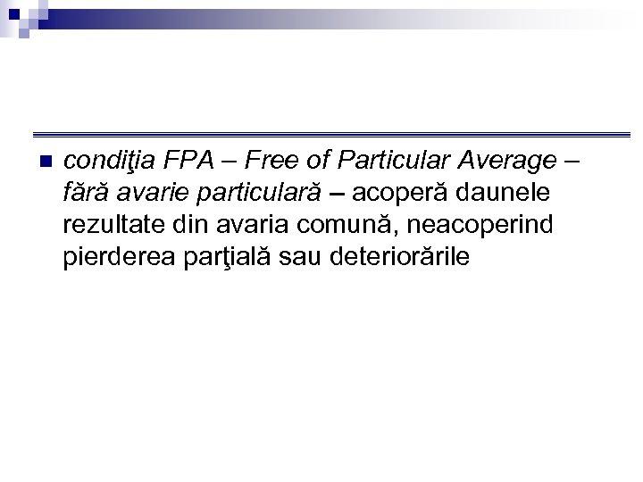 n condiţia FPA – Free of Particular Average – fără avarie particulară – acoperă