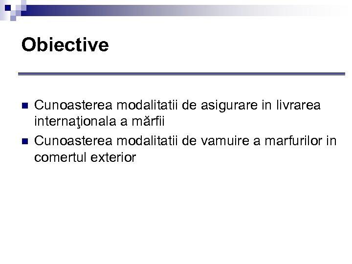 Obiective n n Cunoasterea modalitatii de asigurare in livrarea internaţionala a mărfii Cunoasterea modalitatii