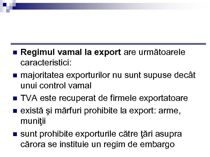 n n n Regimul vamal la export are următoarele caracteristici: majoritatea exporturilor nu sunt