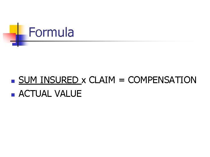 Formula n n SUM INSURED x CLAIM = COMPENSATION ACTUAL VALUE