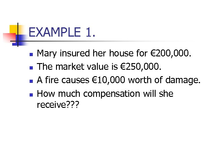 EXAMPLE 1. n n Mary insured her house for € 200, 000. The market