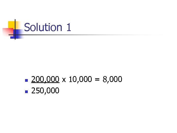 Solution 1 n n 200, 000 x 10, 000 = 8, 000 250, 000
