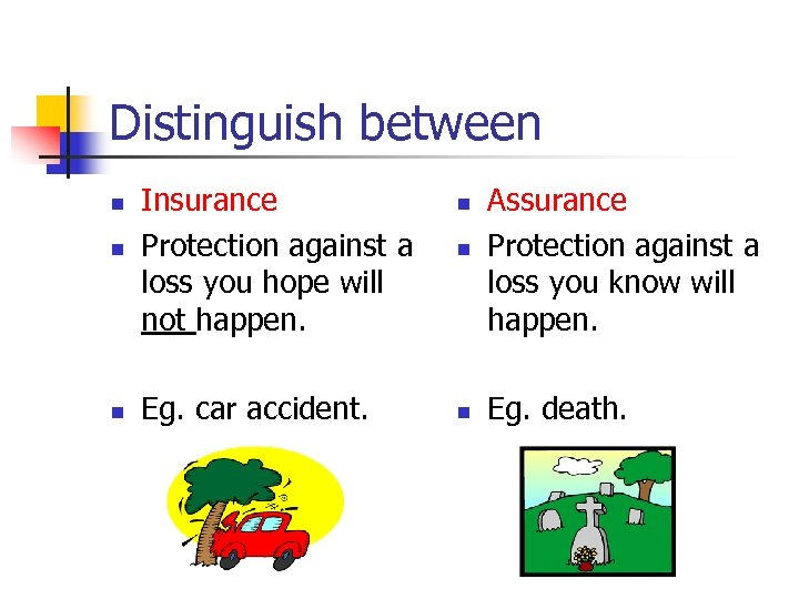 Distinguish between n Insurance Protection against a loss you hope will not happen. n