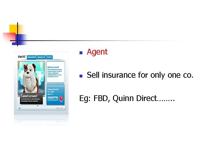n Agent n Sell insurance for only one co. Eg: FBD, Quinn Direct……. .