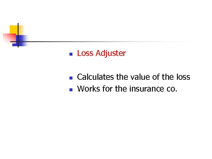 n n n Loss Adjuster Calculates the value of the loss Works for the