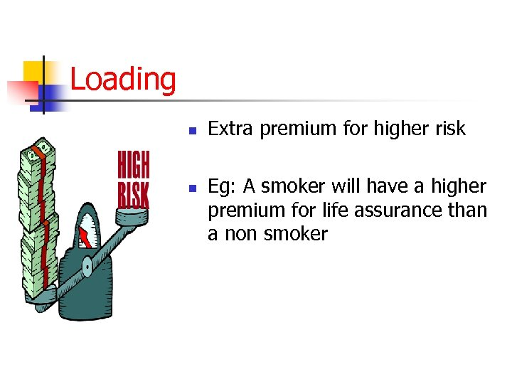 Loading n n Extra premium for higher risk Eg: A smoker will have a