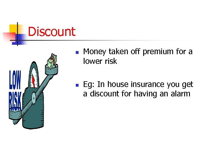 Discount n n Money taken off premium for a lower risk Eg: In house