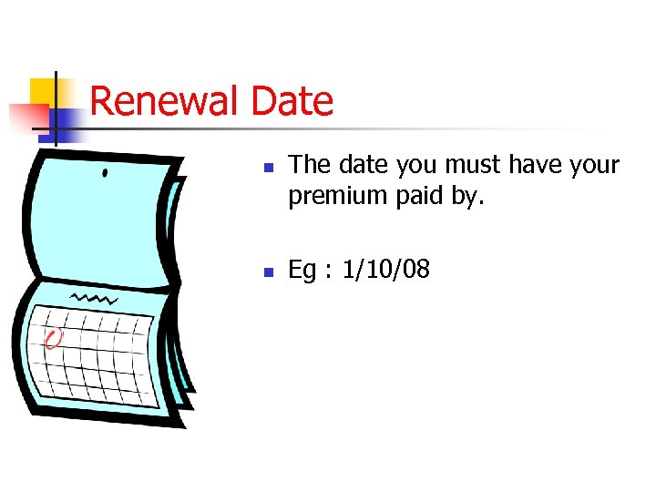 Renewal Date n n The date you must have your premium paid by. Eg