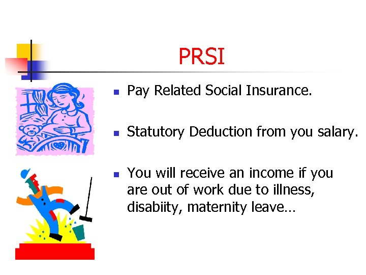 PRSI n Pay Related Social Insurance. n Statutory Deduction from you salary. n You