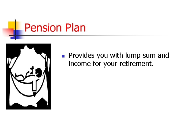 Pension Plan n Provides you with lump sum and income for your retirement.