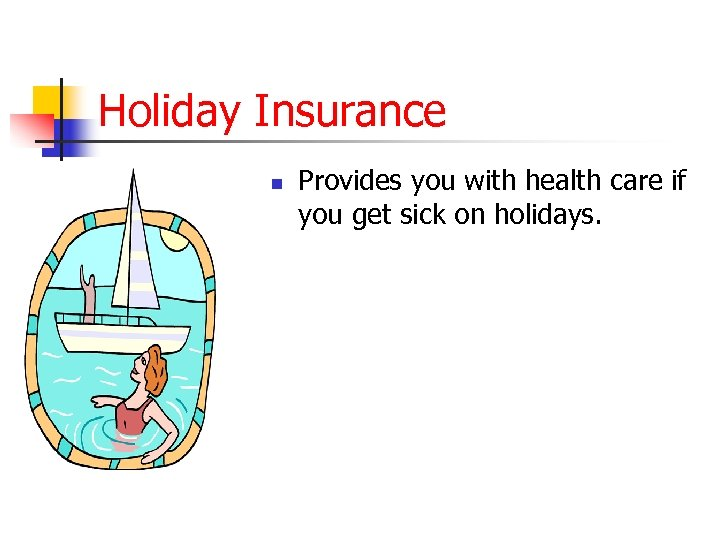 Holiday Insurance n Provides you with health care if you get sick on holidays.