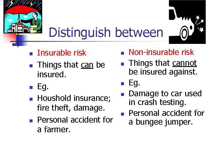 Distinguish between n n Insurable risk Things that can be insured. Eg. Houshold insurance;