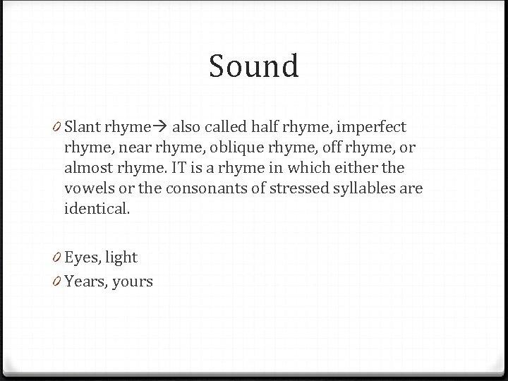 Sound 0 Slant rhyme also called half rhyme, imperfect rhyme, near rhyme, oblique rhyme,