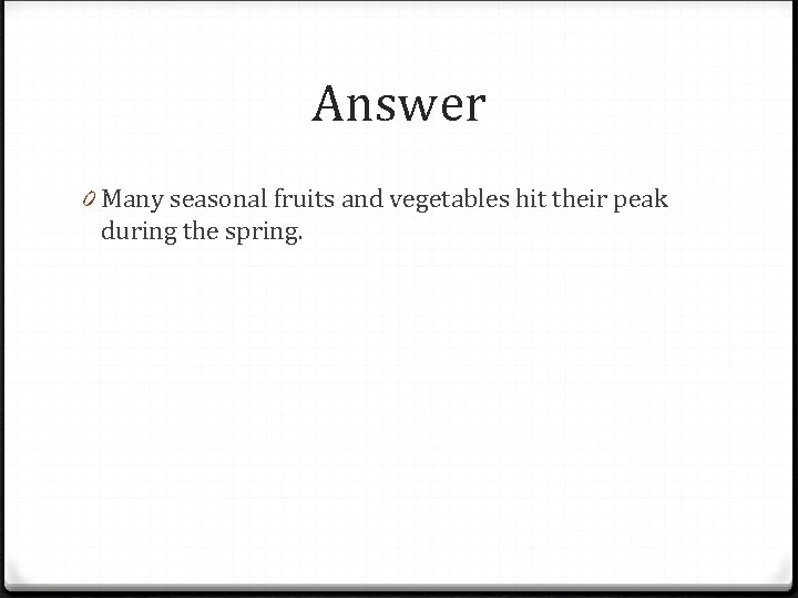 Answer 0 Many seasonal fruits and vegetables hit their peak during the spring.
