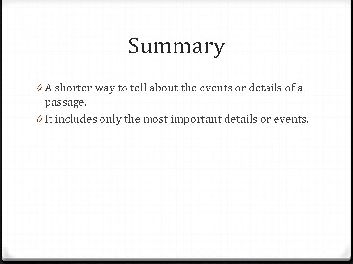 Summary 0 A shorter way to tell about the events or details of a