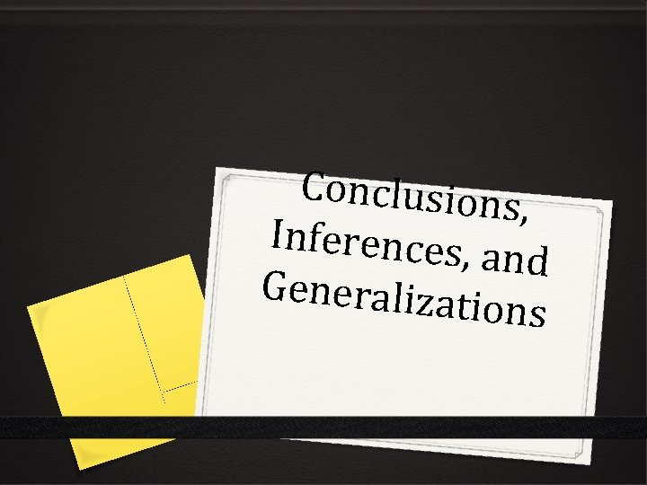 Conclusions , Inferences, and Generalizat ions