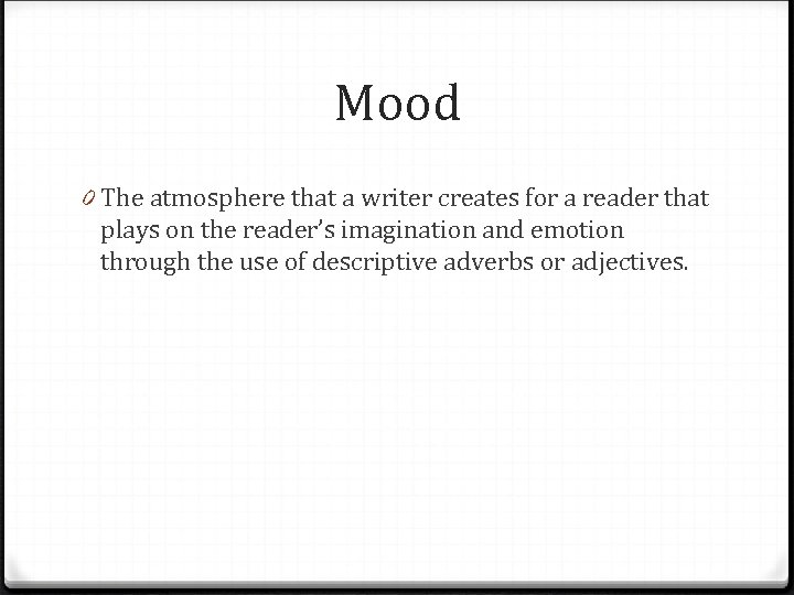 Mood 0 The atmosphere that a writer creates for a reader that plays on