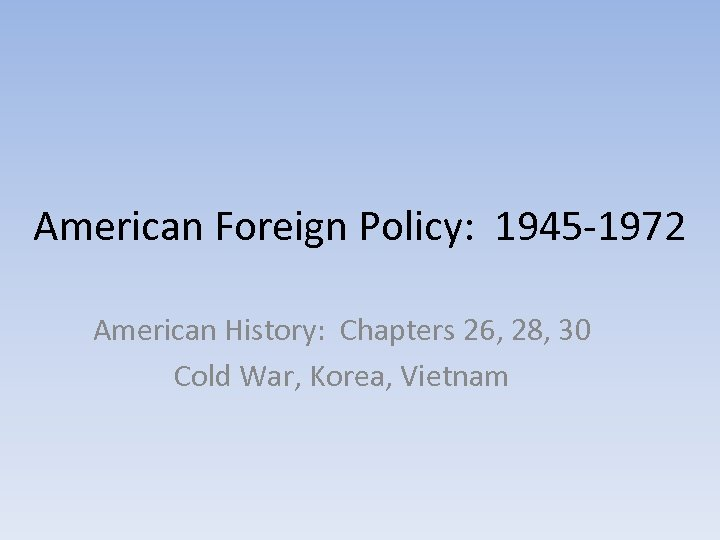 American Foreign Policy: 1945 -1972 American History: Chapters 26, 28, 30 Cold War, Korea,