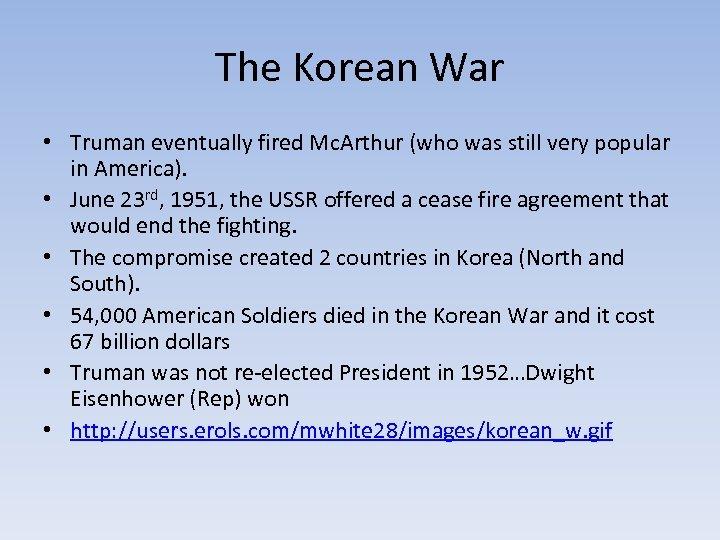 The Korean War • Truman eventually fired Mc. Arthur (who was still very popular