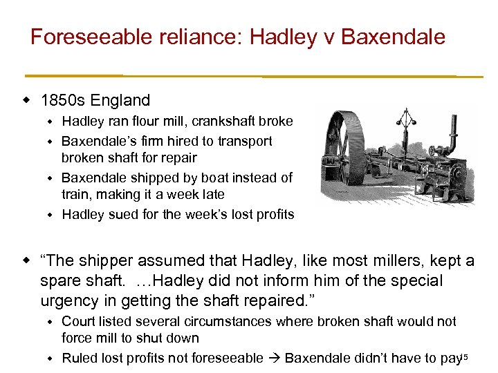 Foreseeable reliance: Hadley v Baxendale w 1850 s England Hadley ran flour mill, crankshaft