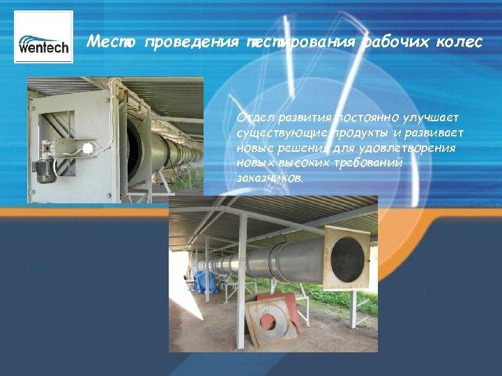 Место проведения тестирования рабочих колес Отдел развития постоянно улучшает существующие продукты и развивает новые