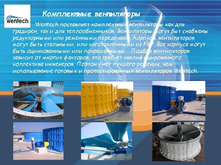 Комплектные вентиляторы Wentech поставляет комплектные вентиляторы как для градирен, так и для теплообменников. Вентиляторы