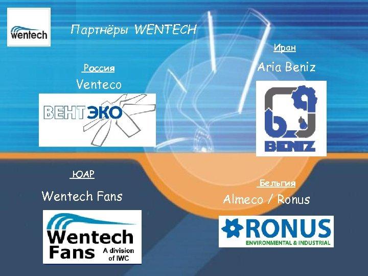 Партнёры WENTECH Иран Россия Aria Beniz Venteco ЮАР Wentech Fans Бельгия Almeco / Ronus