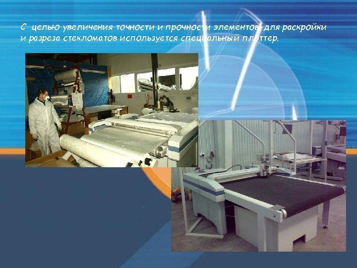 С целью увеличения точности и прочности элементов, для раскройки и разреза стекломатов используется специальный
