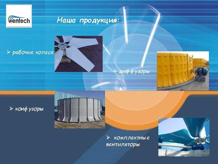 Наша продукция: Ø рабочие колеса Ø диффузоры Ø конфузоры Ø комплектные вентиляторы