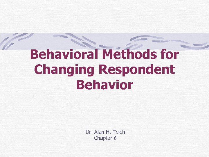 Behavioral Methods for Changing Respondent Behavior Dr. Alan H. Teich Chapter 6
