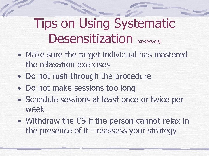 Tips on Using Systematic Desensitization (continued) • Make sure the target individual has mastered