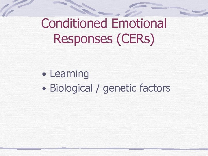 Conditioned Emotional Responses (CERs) • Learning • Biological / genetic factors