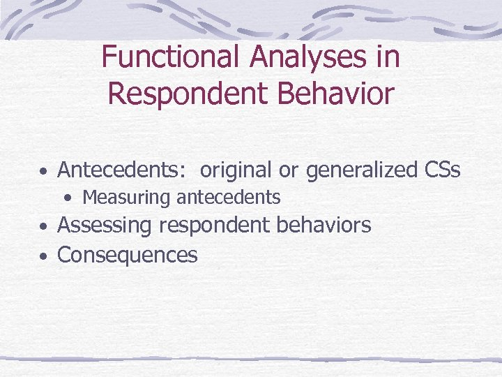 Functional Analyses in Respondent Behavior • Antecedents: original or generalized CSs • Measuring antecedents