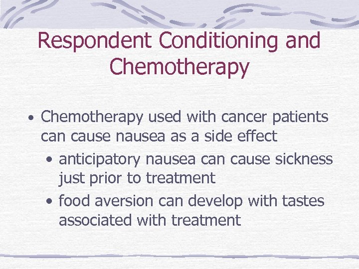 Respondent Conditioning and Chemotherapy • Chemotherapy used with cancer patients can cause nausea as