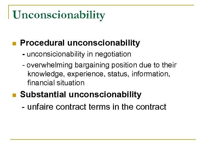 Unconscionability n Procedural unconscionability - unconsicionability in negotiation - overwhelming bargaining position due to
