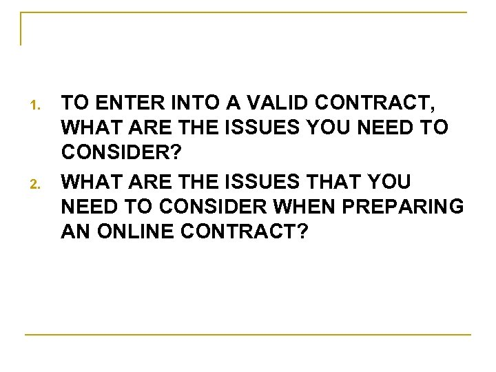 1. 2. TO ENTER INTO A VALID CONTRACT, WHAT ARE THE ISSUES YOU NEED